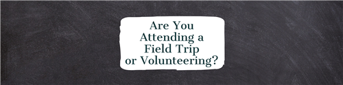 Are you attending a field trip or volunteering?